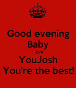 Poster: Good evening Baby I love YouJosh You're the best!