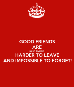 Poster: GOOD FRIENDS ARE HARD TO FIND HARDER TO LEAVE AND IMPOSSIBLE TO FORGET!