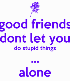 Poster: good friends dont let you do stupid things ... alone