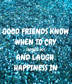 Poster: GOOD FRIENDS KNOW WHEN TO CRY SADNESS OUT AND LAUGH  HAPPINESS IN