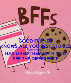 Poster: GOOD FRIENDS KNOWS ALL YOU BEST STORIES A BEST FRIEND  HAS LIVED THEM WITH YOU SEE THE DIFFERENCE
