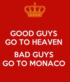 Poster: GOOD GUYS  GO TO HEAVEN   BAD GUYS  GO TO MONACO