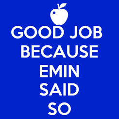 Poster: GOOD JOB  BECAUSE EMIN SAID SO