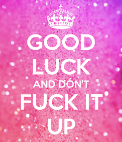 Poster: GOOD LUCK AND DON'T FUCK IT UP