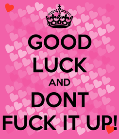Poster: GOOD LUCK AND DONT FUCK IT UP!