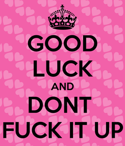 Poster: GOOD LUCK AND DONT  FUCK IT UP