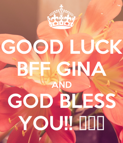 Poster: GOOD LUCK BFF GINA AND GOD BLESS YOU!! ❤❤❤