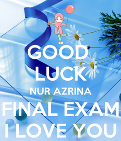 Poster: GOOD  LUCK NUR AZRINA FINAL EXAM I LOVE YOU