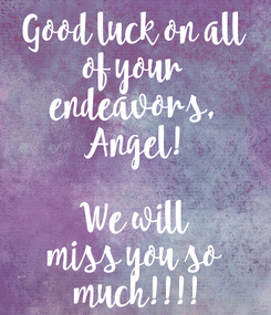 Poster: Good luck on all of your endeavors, Angel!  We will miss you so  much!!!!