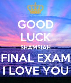 Poster: GOOD LUCK SHAMSIAH FINAL EXAM I LOVE YOU