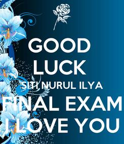 Poster: GOOD  LUCK  SITI NURUL ILYA FINAL EXAM I LOVE YOU