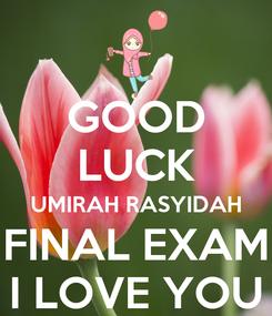 Poster: GOOD LUCK UMIRAH RASYIDAH FINAL EXAM I LOVE YOU