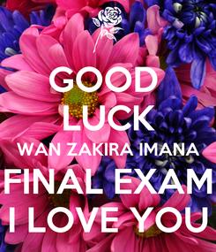Poster: GOOD  LUCK WAN ZAKIRA IMANA FINAL EXAM I LOVE YOU