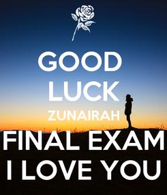 Poster: GOOD  LUCK ZUNAIRAH FINAL EXAM I LOVE YOU