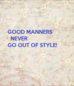 Poster: GOOD MANNERS   NEVER GO OUT OF STYLE!