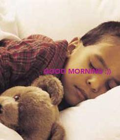 Poster:                         GOOD MORNING :))