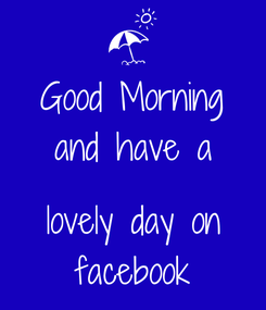 Poster: Good Morning and have a  lovely day on facebook