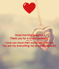 Poster: Good morning beautiful  Thank you for a lovely weekend  Sarah Jane  I love you more than words can ever say  You are my everything, my universe beautiful