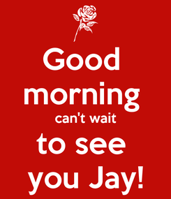 Poster: Good  morning  can't wait to see  you Jay!