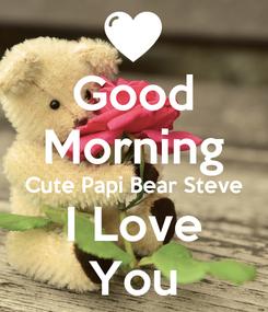 Poster: Good Morning Cute Papi Bear Steve I Love You