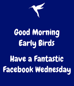 Poster: Good Morning Early Birds  Have a Fantastic Facebook Wednesday
