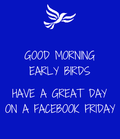Poster: GOOD MORNING EARLY BIRDS  HAVE A GREAT DAY ON A FACEBOOK FRIDAY
