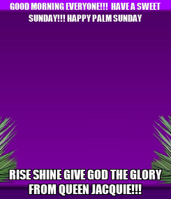 Poster: GOOD MORNING EVERYONE!!!  HAVE A SWEET SUNDAY!!! HAPPY PALM SUNDAY RISE SHINE GIVE GOD THE GLORY FROM QUEEN JACQUIE!!!