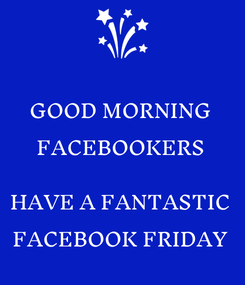 Poster: GOOD MORNING FACEBOOKERS  HAVE A FANTASTIC FACEBOOK FRIDAY