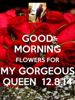 Poster: GOOD MORNING FLOWERS FOR MY GORGEOUS QUEEN  12.8.14
