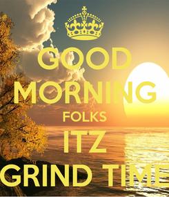 Poster: GOOD MORNING FOLKS ITZ GRIND TIME