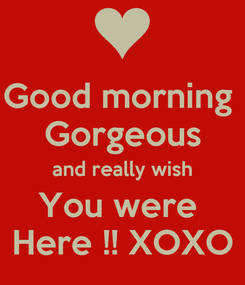 Poster: Good morning  Gorgeous and really wish You were  Here !! XOXO