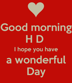 Poster: Good morning H D  I hope you have a wonderful Day