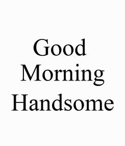 Poster: Good  Morning  Handsome