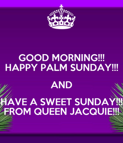 Poster: GOOD MORNING!!! HAPPY PALM SUNDAY!!! AND HAVE A SWEET SUNDAY!!! FROM QUEEN JACQUIE!!!