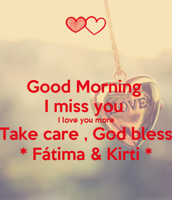 Poster: Good Morning  I miss you  I love you more Take care , God bless * Fátima & Kirti *