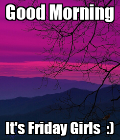 Poster: Good Morning It's Friday Girls  :)