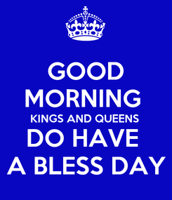 Poster: GOOD MORNING  KINGS AND QUEENS  DO HAVE  A BLESS DAY