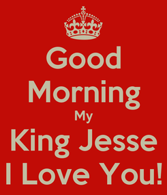 Poster: Good Morning My King Jesse I Love You!
