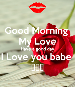 Poster: Good Morning  My Love Have a good day I Love you babe  😙😙😙