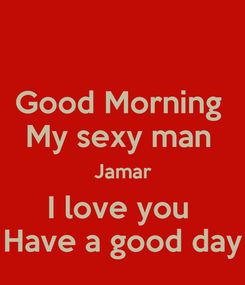 Poster: Good Morning  My sexy man  Jamar I love you  Have a good day