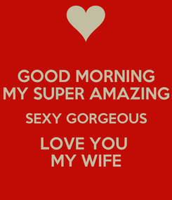 Poster: GOOD MORNING MY SUPER AMAZING SEXY GORGEOUS LOVE YOU  MY WIFE