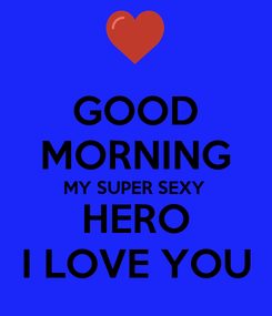 Poster:  GOOD   MORNING  MY SUPER SEXY  HERO  I LOVE YOU