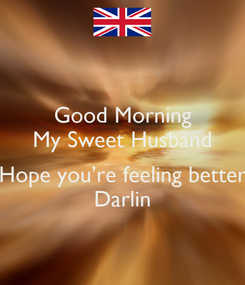 Poster: Good Morning My Sweet Husband  Hope you're feeling better Darlin