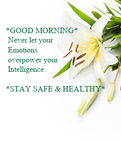 Poster: *GOOD MORNING*  Never let your   Emotions   overpower your   Intelligence.   *STAY SAFE & HEALTHY*