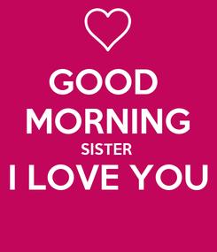 Poster: GOOD  MORNING SISTER  I LOVE YOU
