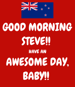 Poster: GOOD MORNING STEVE!!  HAVE AN AWESOME DAY, BABY!!