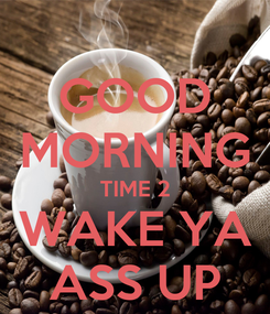 Poster: GOOD MORNING TIME 2 WAKE YA ASS UP