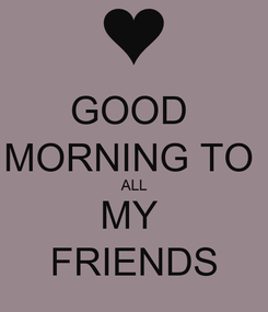 Poster: GOOD  MORNING TO  ALL MY  FRIENDS