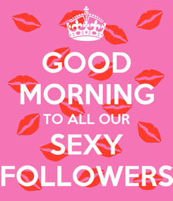 Poster: GOOD MORNING TO ALL OUR SEXY FOLLOWERS