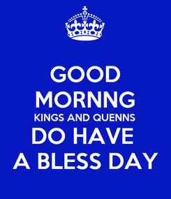 Poster: GOOD MORNNG KINGS AND QUENNS DO HAVE   A BLESS DAY